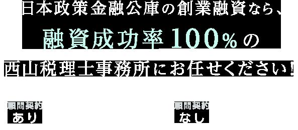 日本制作金融公庫の創業融資なら、融資成功率100%の西山税理士事務所におまかせください!顧問契約なしなら成功報酬5%、顧問契約有りなら成功報酬1.5%